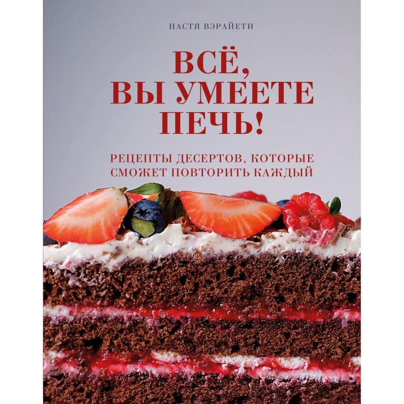 Всё, вы умеете печь! Рецепты десертов, которые сможет повторить каждый (с автографом)