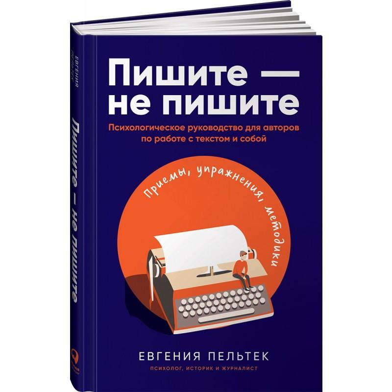 Пишите – не пишите: Психологическое руководство для авторов по работе с текстом и собой