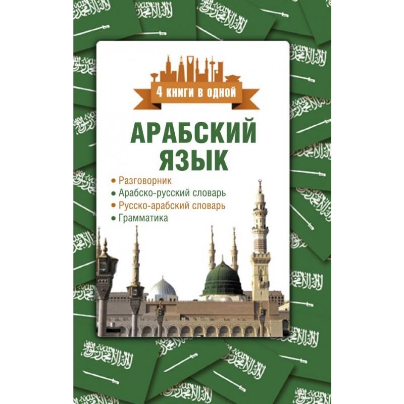 Арабский язык. 4 книги в одной: разговорник, арабско-русский словарь, русско-арабский словарь, грамматика