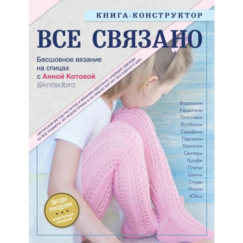 ВСЕ СВЯЗАНО. Бесшовное вязание на спицах с Анной Котовой. Книга-конструктор